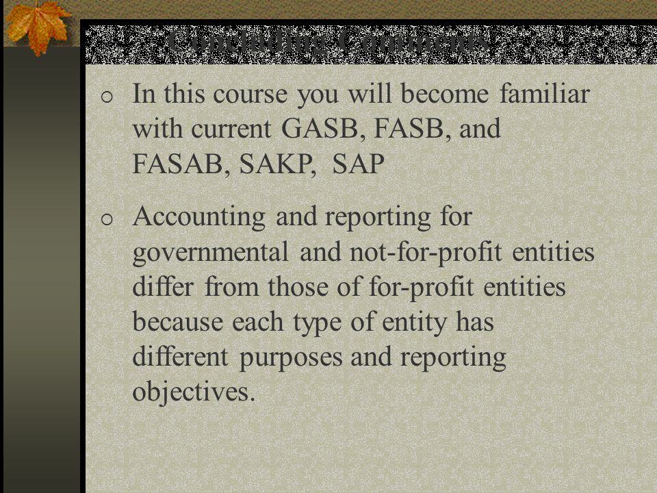 Concluding Comments  In this course you will become familiar with current GASB, FASB, and FASAB, SAKP, SAP  Accounting and reporting for governmenta