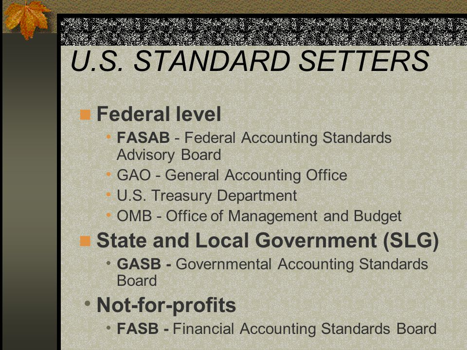 STANDARD SETTERS Cont'd State and Local - GASB formed in 1984  Covers basic governments and entities owned or controlled by governments Not-for-profits - FASB formed in 1973  Covers not-for-profits not related to government entities — private nonprofit hospitals, colleges, museums, etc.