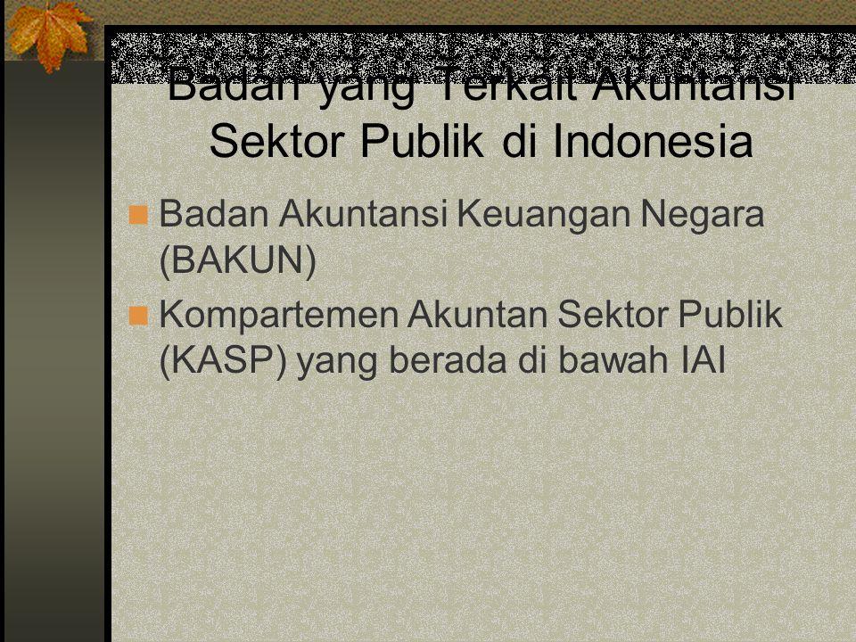 Badan yang Terkait Akuntansi Sektor Publik di Indonesia Badan Akuntansi Keuangan Negara (BAKUN) Kompartemen Akuntan Sektor Publik (KASP) yang berada di bawah IAI