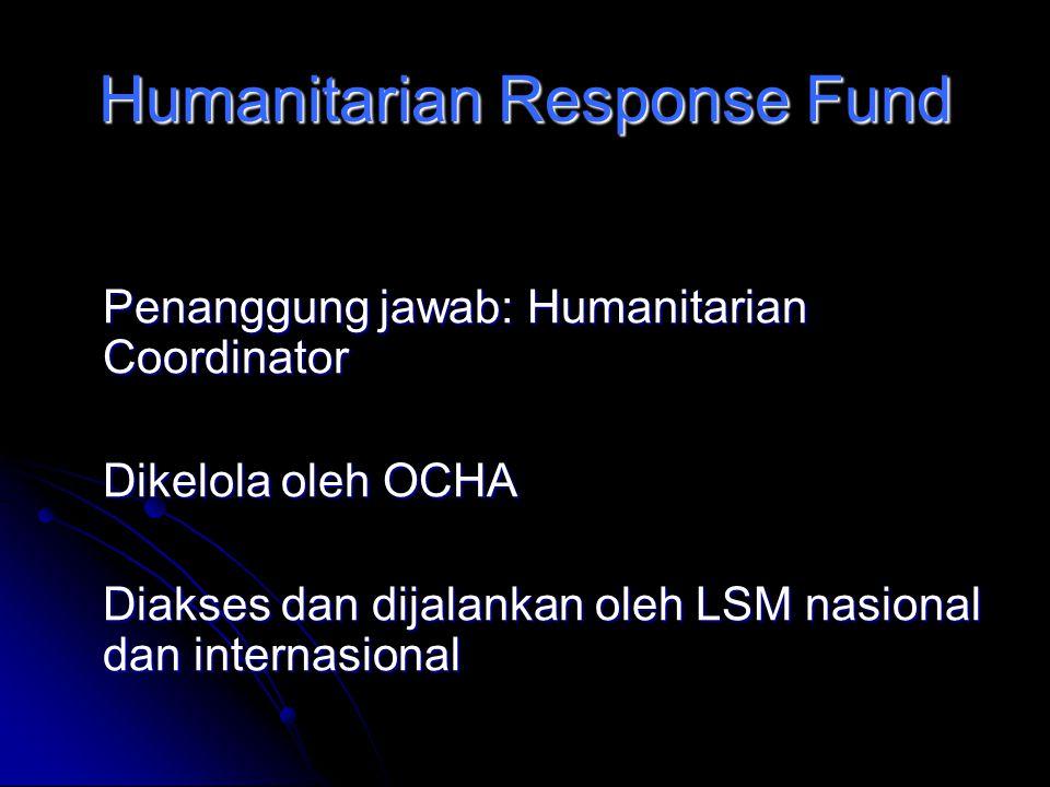 Humanitarian Response Fund Penanggung jawab: Humanitarian Coordinator Dikelola oleh OCHA Diakses dan dijalankan oleh LSM nasional dan internasional
