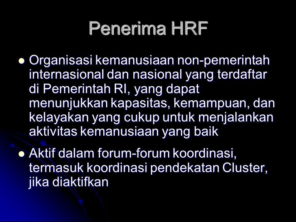 Penerima HRF Organisasi kemanusiaan non-pemerintah internasional dan nasional yang terdaftar di Pemerintah RI, yang dapat menunjukkan kapasitas, kemampuan, dan kelayakan yang cukup untuk menjalankan aktivitas kemanusiaan yang baik Organisasi kemanusiaan non-pemerintah internasional dan nasional yang terdaftar di Pemerintah RI, yang dapat menunjukkan kapasitas, kemampuan, dan kelayakan yang cukup untuk menjalankan aktivitas kemanusiaan yang baik Aktif dalam forum-forum koordinasi, termasuk koordinasi pendekatan Cluster, jika diaktifkan Aktif dalam forum-forum koordinasi, termasuk koordinasi pendekatan Cluster, jika diaktifkan