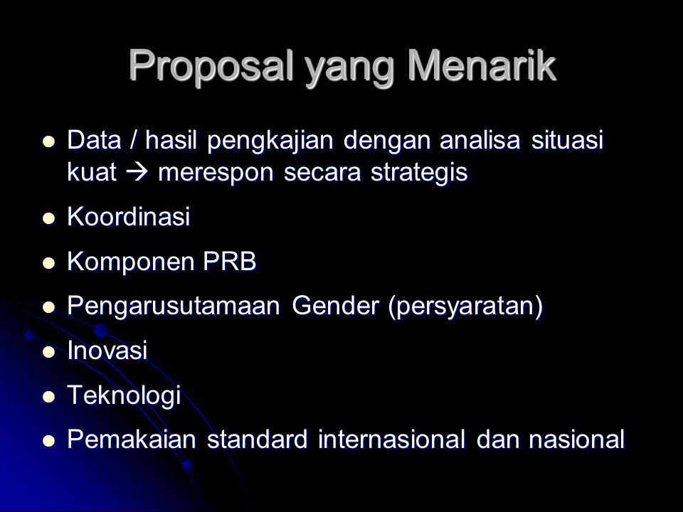 Proposal yang Menarik Data / hasil pengkajian dengan analisa situasi kuat  merespon secara strategis Data / hasil pengkajian dengan analisa situasi kuat  merespon secara strategis Koordinasi Koordinasi Komponen PRB Komponen PRB Pengarusutamaan Gender (persyaratan) Pengarusutamaan Gender (persyaratan) Inovasi Inovasi Teknologi Teknologi Pemakaian standard internasional dan nasional Pemakaian standard internasional dan nasional