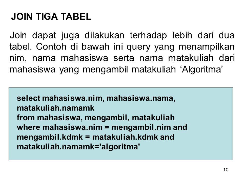 10 Join dapat juga dilakukan terhadap lebih dari dua tabel. Contoh di bawah ini query yang menampilkan nim, nama mahasiswa serta nama matakuliah dari