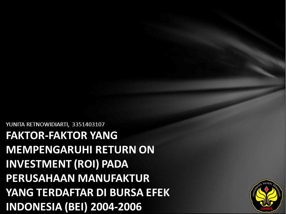 YUNITA RETNOWIDIARTI, 3351403107 FAKTOR-FAKTOR YANG MEMPENGARUHI RETURN ON INVESTMENT (ROI) PADA PERUSAHAAN MANUFAKTUR YANG TERDAFTAR DI BURSA EFEK INDONESIA (BEI) 2004-2006