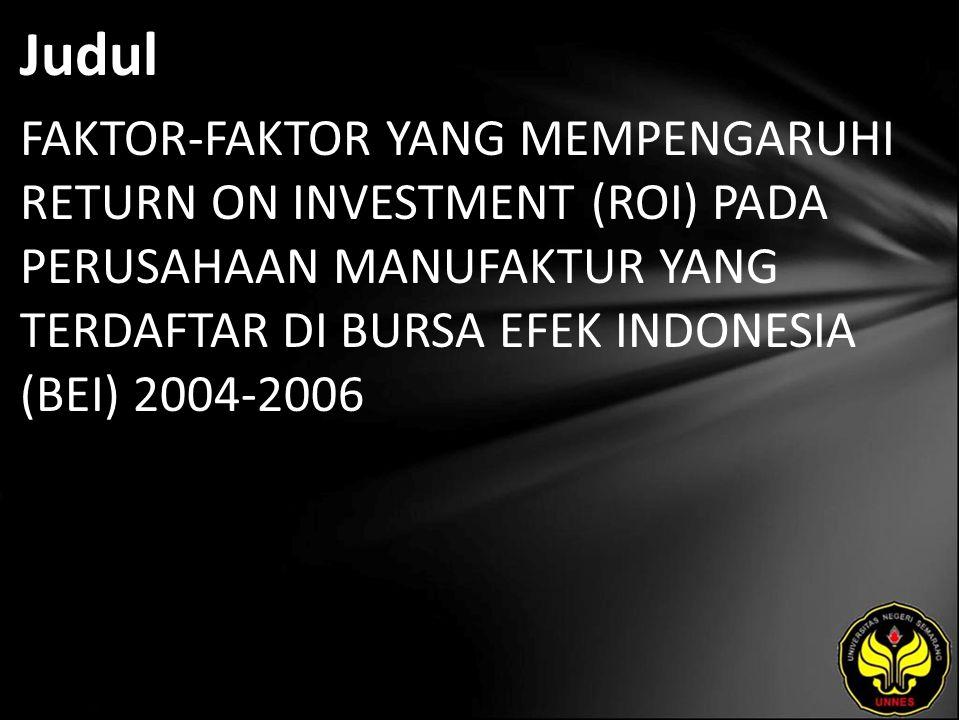 Judul FAKTOR-FAKTOR YANG MEMPENGARUHI RETURN ON INVESTMENT (ROI) PADA PERUSAHAAN MANUFAKTUR YANG TERDAFTAR DI BURSA EFEK INDONESIA (BEI) 2004-2006