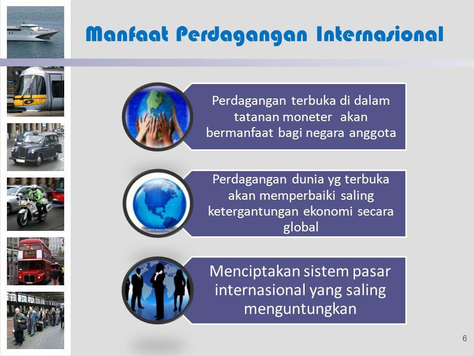 Manfaat Perdagangan Internasional Perdagangan terbuka di dalam tatanan moneter akan bermanfaat bagi negara anggota Perdagangan dunia yg terbuka akan memperbaiki saling ketergantungan ekonomi secara global Menciptakan sistem pasar internasional yang saling menguntungkan 6