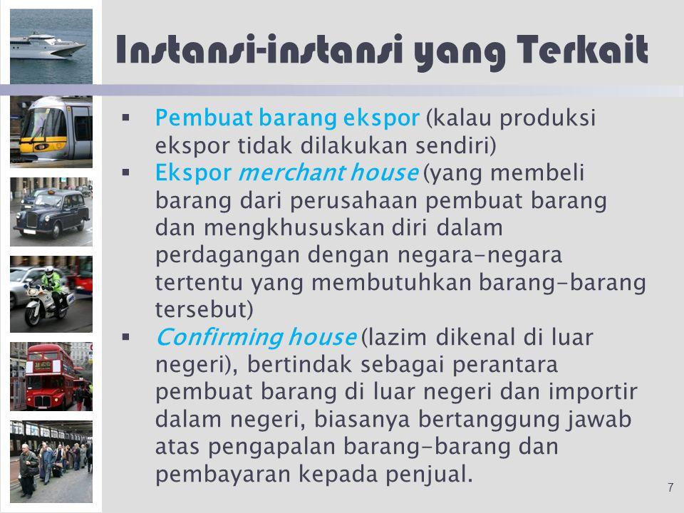 Instansi-instansi yang Terkait   Pembuat barang ekspor (kalau produksi ekspor tidak dilakukan sendiri)   Ekspor merchant house (yang membeli barang dari perusahaan pembuat barang dan mengkhususkan diri dalam perdagangan dengan negara-negara tertentu yang membutuhkan barang-barang tersebut)   Confirming house (lazim dikenal di luar negeri), bertindak sebagai perantara pembuat barang di luar negeri dan importir dalam negeri, biasanya bertanggung jawab atas pengapalan barang-barang dan pembayaran kepada penjual.
