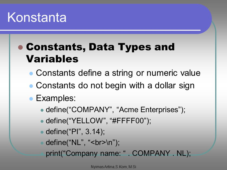 Konstanta Constants, Data Types and Variables Constants define a string or numeric value Constants do not begin with a dollar sign Examples: define( COMPANY , Acme Enterprises ); define( YELLOW , #FFFF00 ); define( PI , 3.14); define( NL , \n ); print( Company name: .