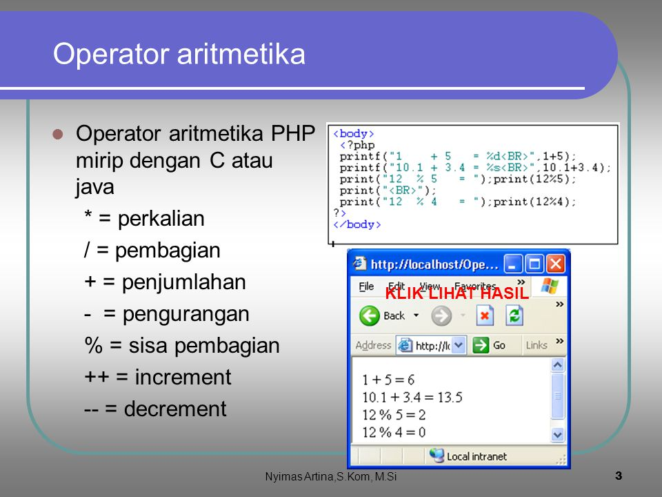 3 Operator aritmetika Operator aritmetika PHP mirip dengan C atau java * = perkalian / = pembagian + = penjumlahan - = pengurangan % = sisa pembagian ++ = increment -- = decrement KLIK LIHAT HASIL Nyimas Artina,S.Kom, M.Si