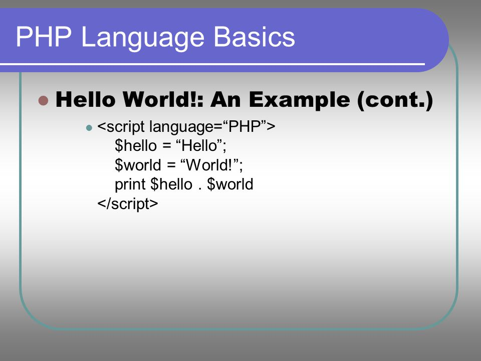 "PHP Language Basics Hello World!: An Example (cont.) $hello = ""Hello""; $world = ""World!""; print $hello. $world"
