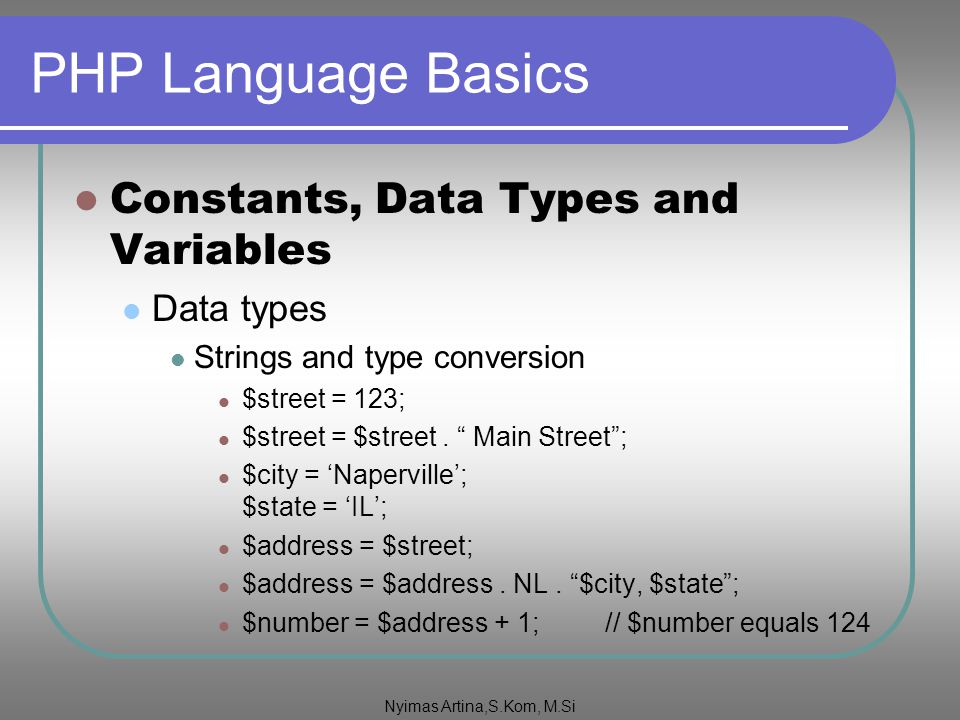 "PHP Language Basics Constants, Data Types and Variables Data types Strings and type conversion $street = 123; $street = $street. "" Main Street""; $city"