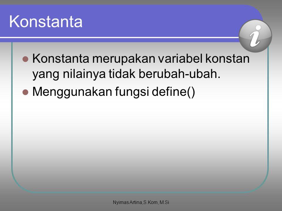Konstanta Konstanta merupakan variabel konstan yang nilainya tidak berubah-ubah. Menggunakan fungsi define() Nyimas Artina,S.Kom, M.Si