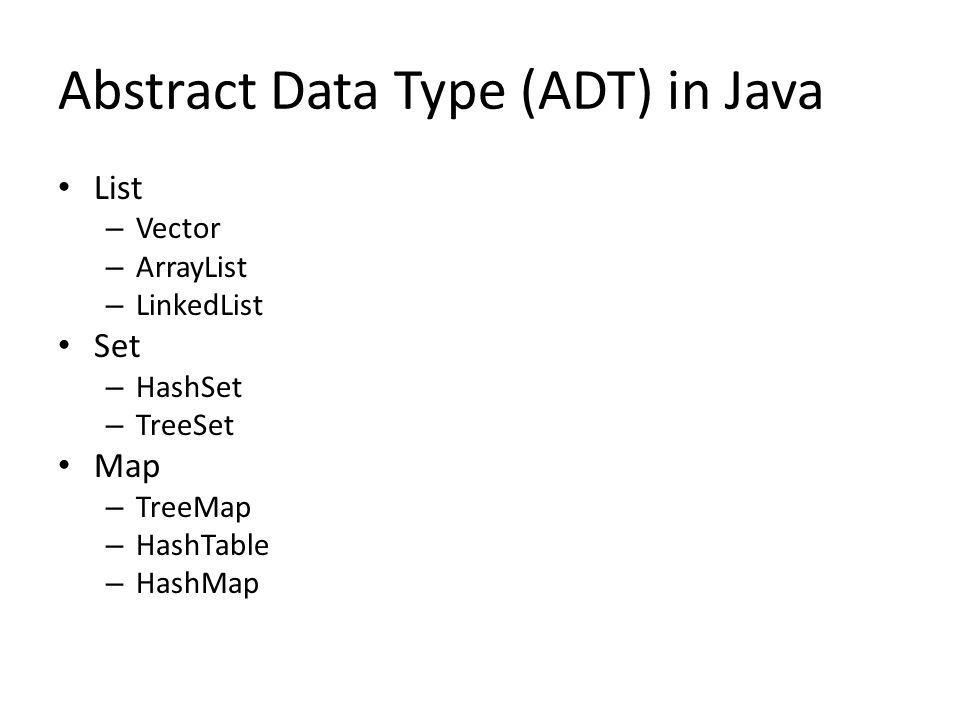 Abstract Data Type (ADT) in Java List – Vector – ArrayList – LinkedList Set – HashSet – TreeSet Map – TreeMap – HashTable – HashMap