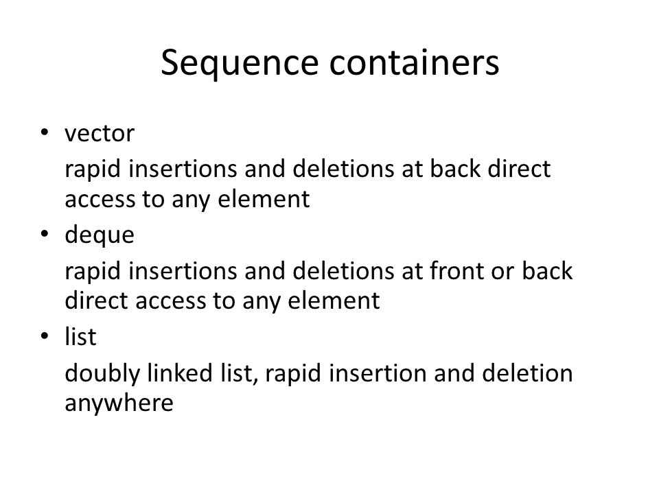 Sequence containers vector rapid insertions and deletions at back direct access to any element deque rapid insertions and deletions at front or back direct access to any element list doubly linked list, rapid insertion and deletion anywhere