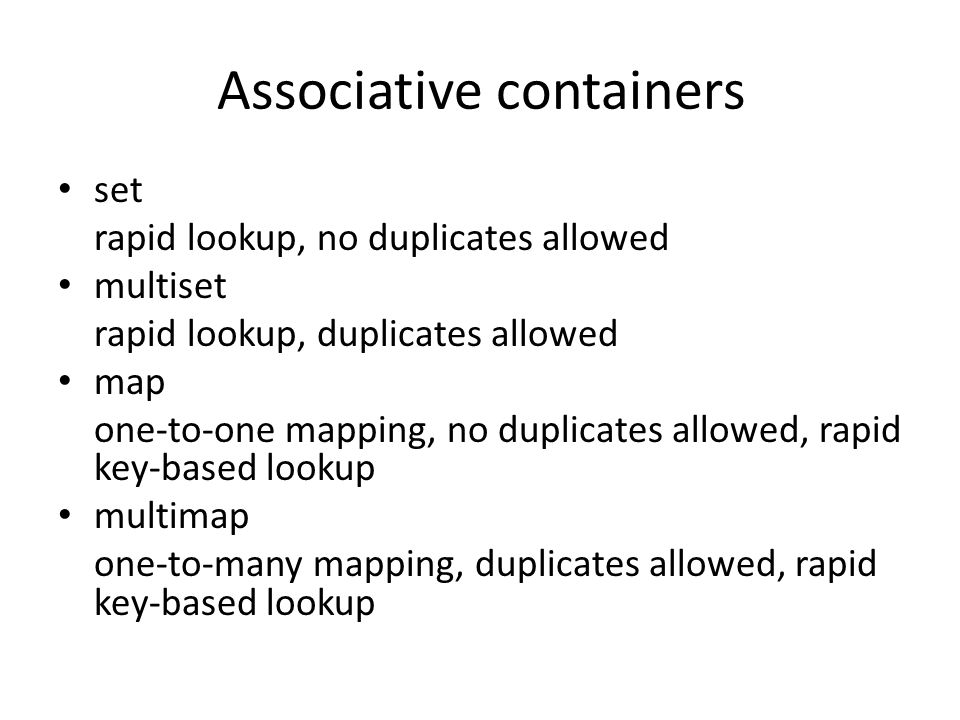 Associative containers set rapid lookup, no duplicates allowed multiset rapid lookup, duplicates allowed map one-to-one mapping, no duplicates allowed