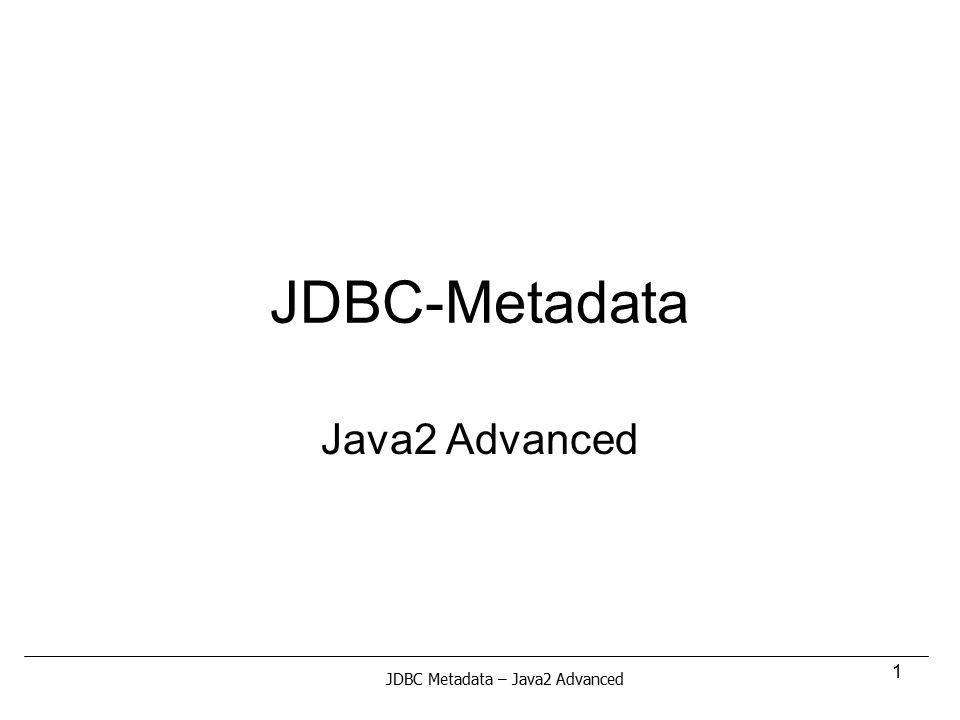 1 JDBC-Metadata Java2 Advanced JDBC Metadata – Java2 Advanced