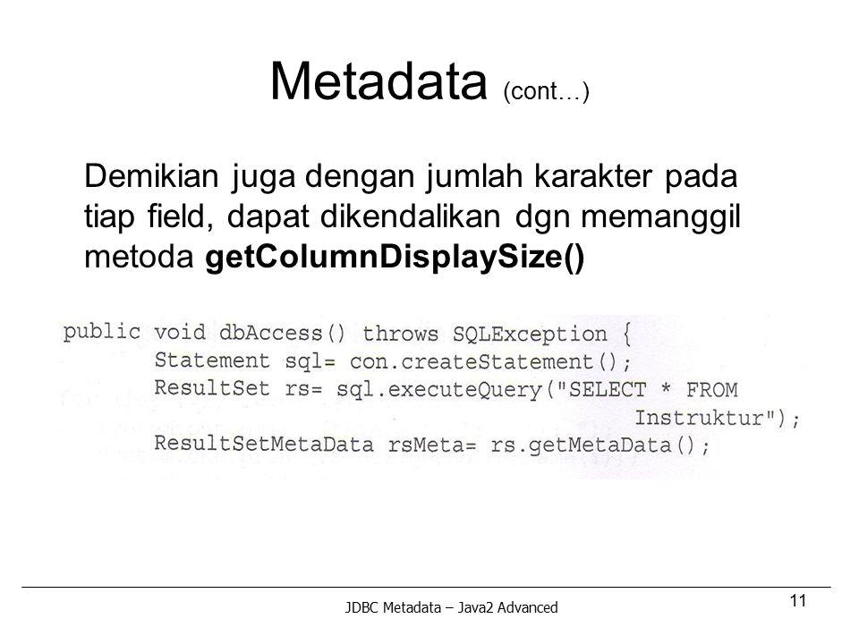 11 Metadata (cont…) Demikian juga dengan jumlah karakter pada tiap field, dapat dikendalikan dgn memanggil metoda getColumnDisplaySize() JDBC Metadata