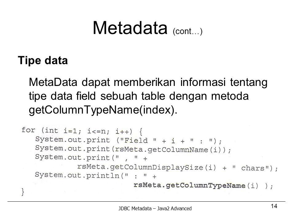 14 Metadata (cont…) Tipe data MetaData dapat memberikan informasi tentang tipe data field sebuah table dengan metoda getColumnTypeName(index). JDBC Me