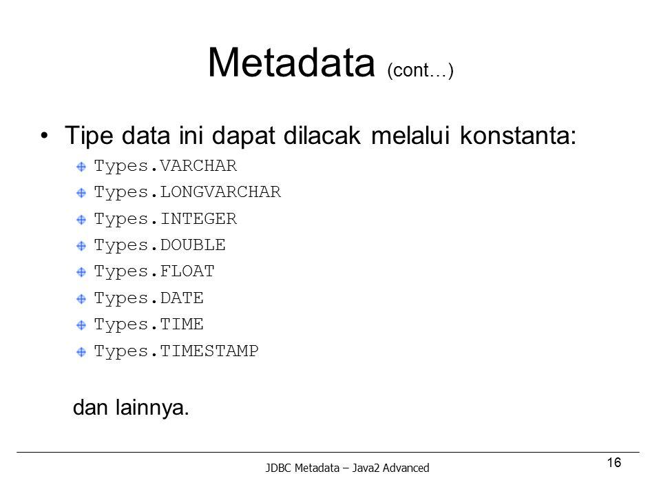 16 Metadata (cont…) Tipe data ini dapat dilacak melalui konstanta: Types.VARCHAR Types.LONGVARCHAR Types.INTEGER Types.DOUBLE Types.FLOAT Types.DATE T