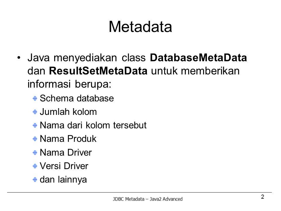 2 Metadata Java menyediakan class DatabaseMetaData dan ResultSetMetaData untuk memberikan informasi berupa: Schema database Jumlah kolom Nama dari kol