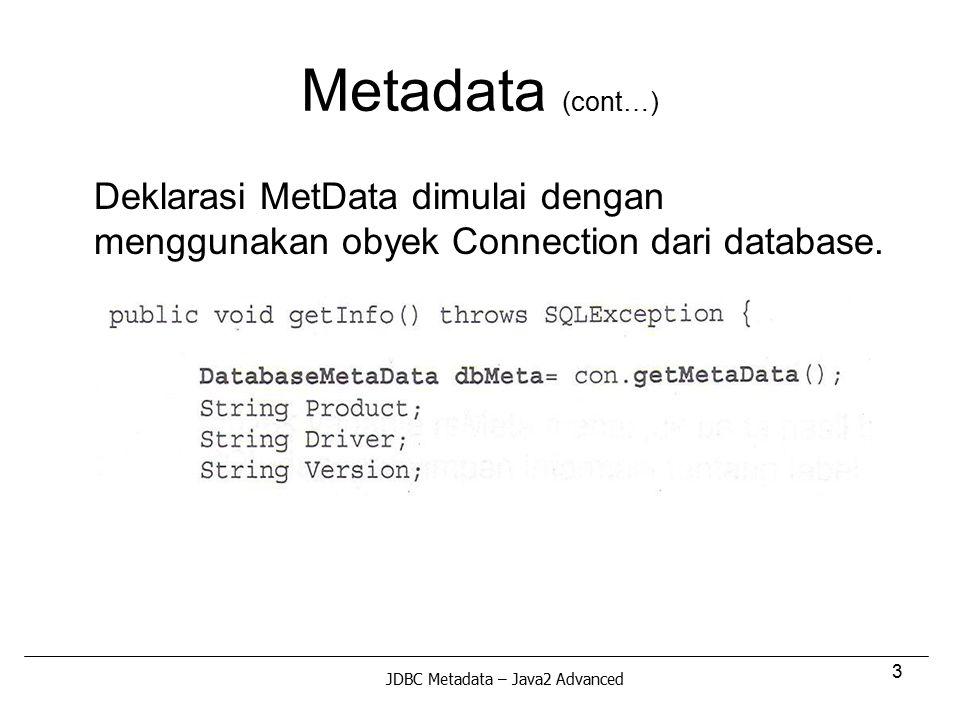 3 Metadata (cont…) Deklarasi MetData dimulai dengan menggunakan obyek Connection dari database. JDBC Metadata – Java2 Advanced