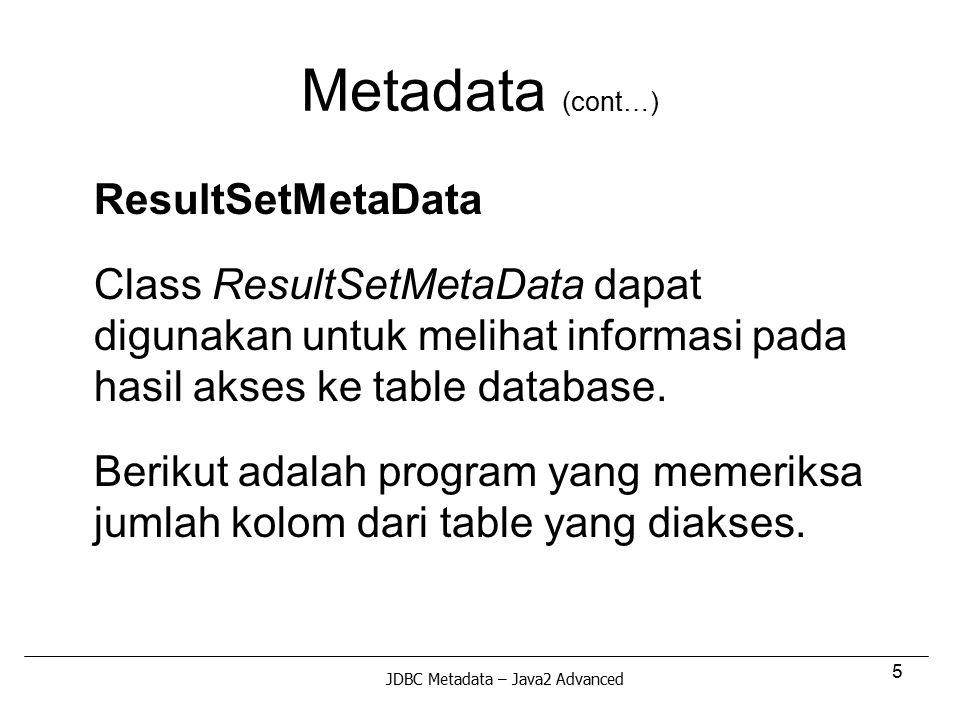 5 Metadata (cont…) ResultSetMetaData Class ResultSetMetaData dapat digunakan untuk melihat informasi pada hasil akses ke table database. Berikut adala