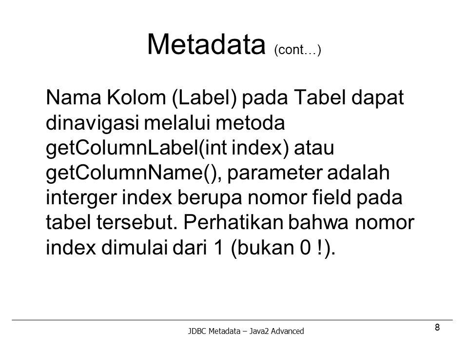 8 Metadata (cont…) Nama Kolom (Label) pada Tabel dapat dinavigasi melalui metoda getColumnLabel(int index) atau getColumnName(), parameter adalah inte