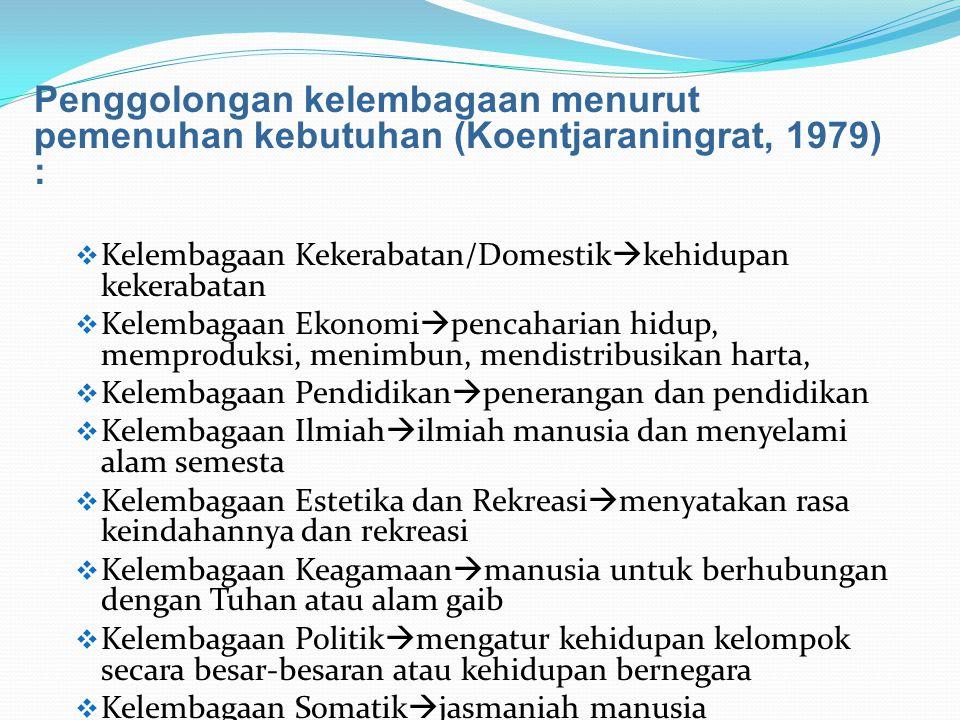 Penggolongan kelembagaan menurut pemenuhan kebutuhan (Koentjaraningrat, 1979) :  Kelembagaan Kekerabatan/Domestik  kehidupan kekerabatan  Kelembaga