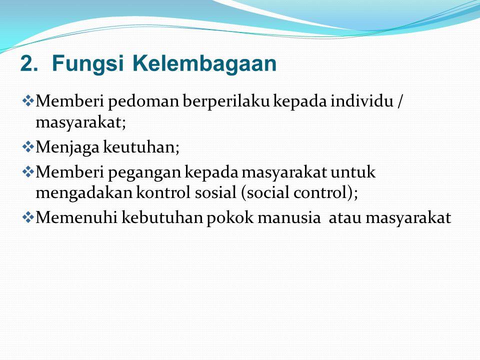 2. Fungsi Kelembagaan  Memberi pedoman berperilaku kepada individu / masyarakat;  Menjaga keutuhan;  Memberi pegangan kepada masyarakat untuk menga