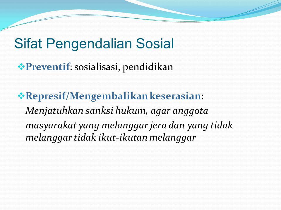 Sifat Pengendalian Sosial  Preventif: sosialisasi, pendidikan  Represif/Mengembalikan keserasian: Menjatuhkan sanksi hukum, agar anggota masyarakat