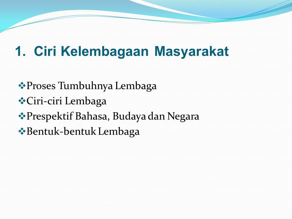 1. Ciri Kelembagaan Masyarakat  Proses Tumbuhnya Lembaga  Ciri-ciri Lembaga  Prespektif Bahasa, Budaya dan Negara  Bentuk-bentuk Lembaga