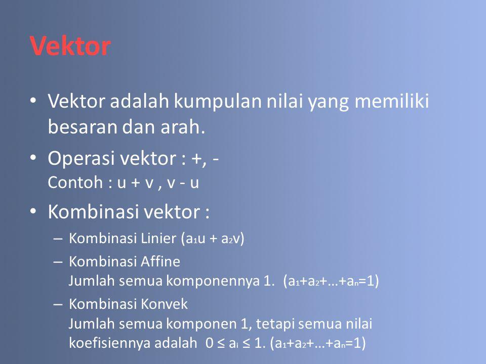 Vektor Vektor adalah kumpulan nilai yang memiliki besaran dan arah. Operasi vektor : +, - Contoh : u + v, v - u Kombinasi vektor : – Kombinasi Linier