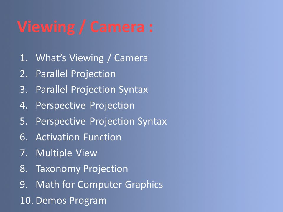 Viewing / Camera : 1.What's Viewing / Camera 2.Parallel Projection 3.Parallel Projection Syntax 4.Perspective Projection 5.Perspective Projection Synt