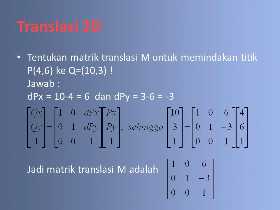 Translasi 2D Tentukan matrik translasi M untuk memindakan titik P(4,6) ke Q=(10,3) ! Jawab : dPx = 10-4 = 6 dan dPy = 3-6 = -3 Jadi matrik translasi M