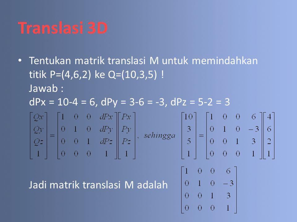 Translasi 3D Tentukan matrik translasi M untuk memindahkan titik P=(4,6,2) ke Q=(10,3,5) ! Jawab : dPx = 10-4 = 6, dPy = 3-6 = -3, dPz = 5-2 = 3 Jadi