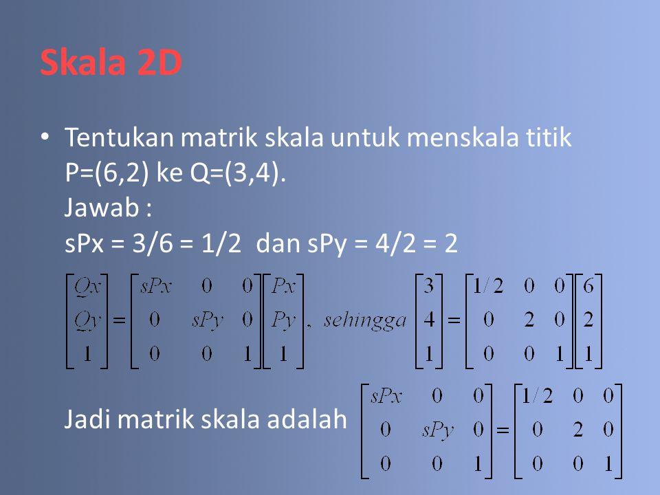 Skala 2D Tentukan matrik skala untuk menskala titik P=(6,2) ke Q=(3,4). Jawab : sPx = 3/6 = 1/2 dan sPy = 4/2 = 2 Jadi matrik skala adalah