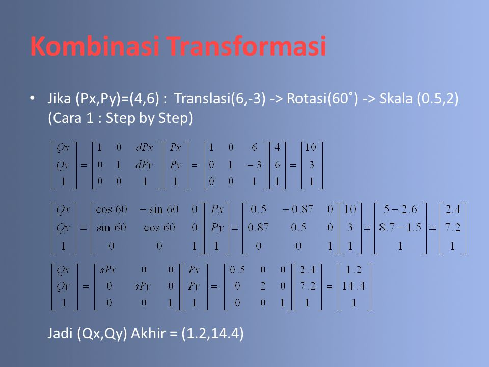 Kombinasi Transformasi Jika (Px,Py)=(4,6) : Translasi(6,-3) -> Rotasi(60˚) -> Skala (0.5,2) (Cara 1 : Step by Step) Jadi (Qx,Qy) Akhir = (1.2,14.4)