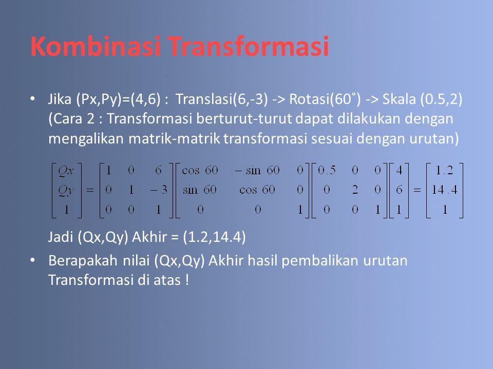 Kombinasi Transformasi Jika (Px,Py)=(4,6) : Translasi(6,-3) -> Rotasi(60˚) -> Skala (0.5,2) (Cara 2 : Transformasi berturut-turut dapat dilakukan deng
