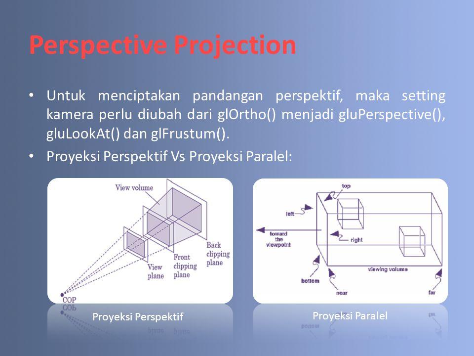 Perspective Projection Untuk menciptakan pandangan perspektif, maka setting kamera perlu diubah dari glOrtho() menjadi gluPerspective(), gluLookAt() d