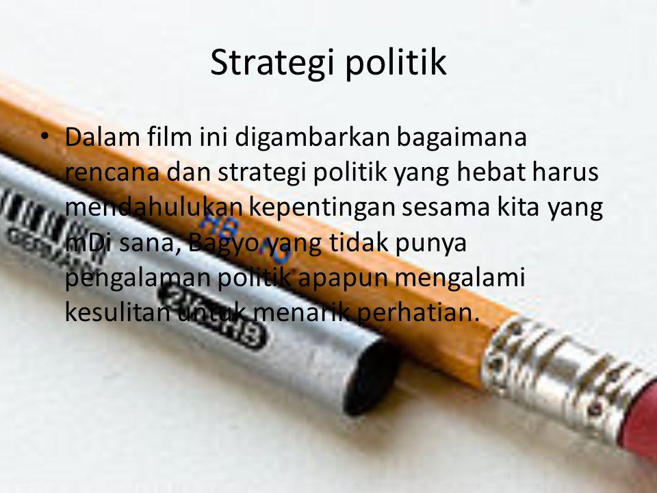 Strategi politik Dalam film ini digambarkan bagaimana rencana dan strategi politik yang hebat harus mendahulukan kepentingan sesama kita yang mDi sana, Bagyo yang tidak punya pengalaman politik apapun mengalami kesulitan untuk menarik perhatian.