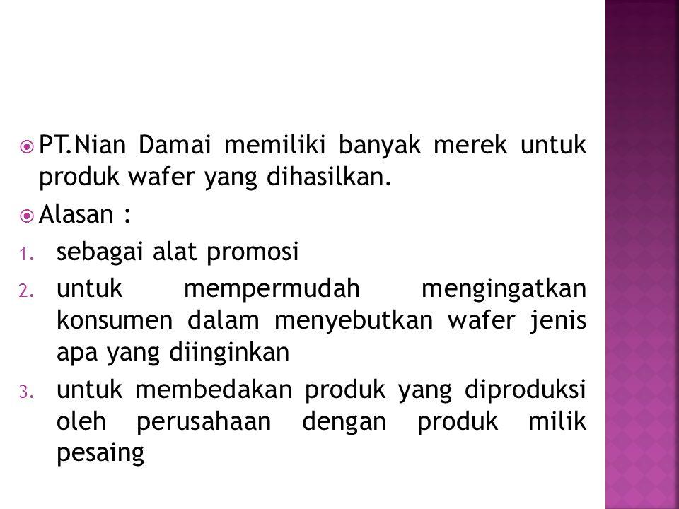  PT.Nian Damai memiliki banyak merek untuk produk wafer yang dihasilkan.  Alasan : 1. sebagai alat promosi 2. untuk mempermudah mengingatkan konsume