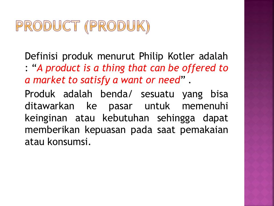 """Definisi produk menurut Philip Kotler adalah : """"A product is a thing that can be offered to a market to satisfy a want or need"""". Produk adalah benda/"""