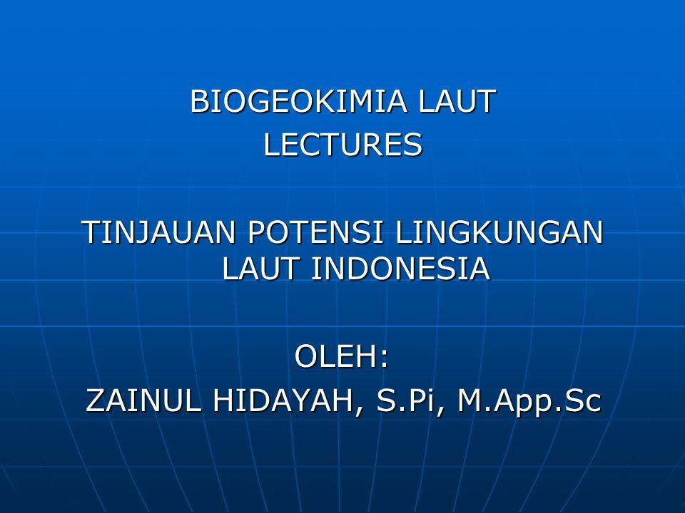 BIOGEOKIMIA LAUT LECTURES TINJAUAN POTENSI LINGKUNGAN LAUT INDONESIA OLEH: ZAINUL HIDAYAH, S.Pi, M.App.Sc