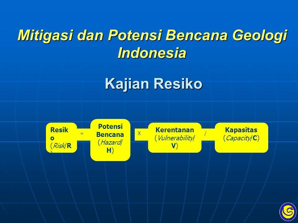 Mitigasi dan Potensi Bencana Geologi Indonesia Kajian Resiko Resik o (Risk/R ) = Potensi Bencana (Hazard/ H) X Kerentanan (Vulnerability/ V) / Kapasit