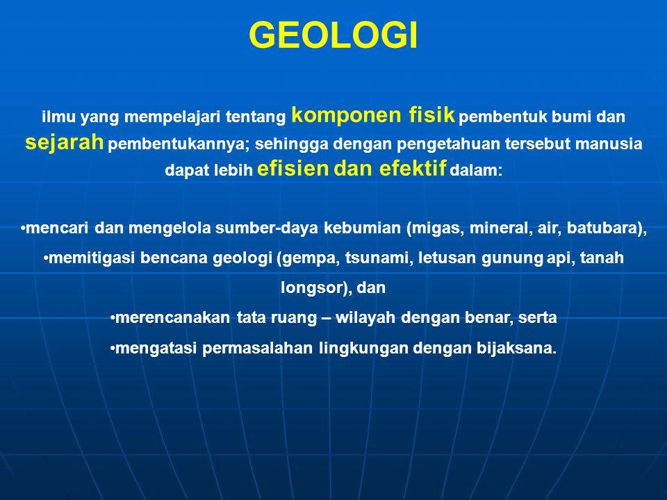 GEOLOGI ilmu yang mempelajari tentang komponen fisik pembentuk bumi dan sejarah pembentukannya; sehingga dengan pengetahuan tersebut manusia dapat leb
