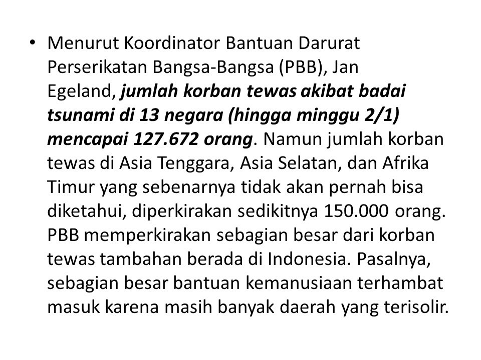Menurut Koordinator Bantuan Darurat Perserikatan Bangsa-Bangsa (PBB), Jan Egeland, jumlah korban tewas akibat badai tsunami di 13 negara (hingga mingg