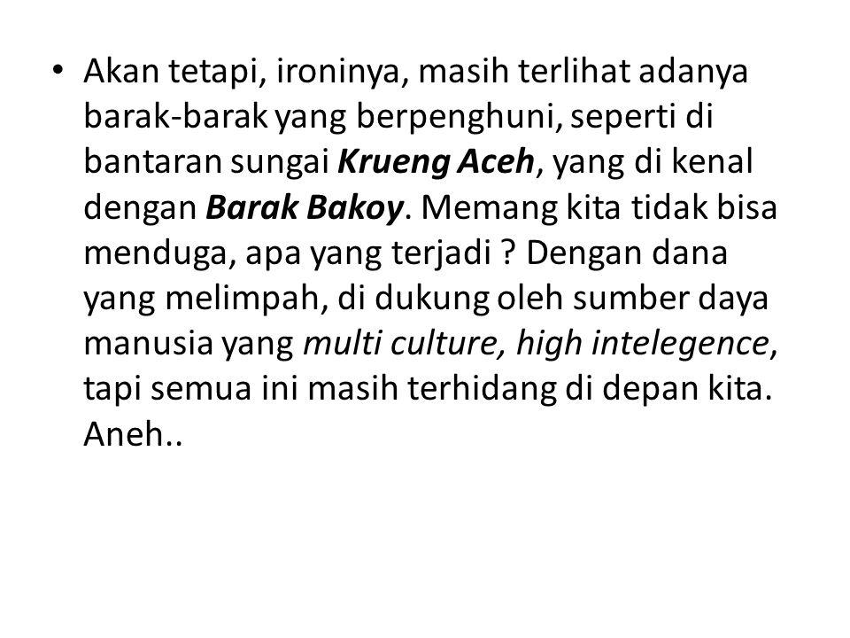 Akan tetapi, ironinya, masih terlihat adanya barak-barak yang berpenghuni, seperti di bantaran sungai Krueng Aceh, yang di kenal dengan Barak Bakoy. M