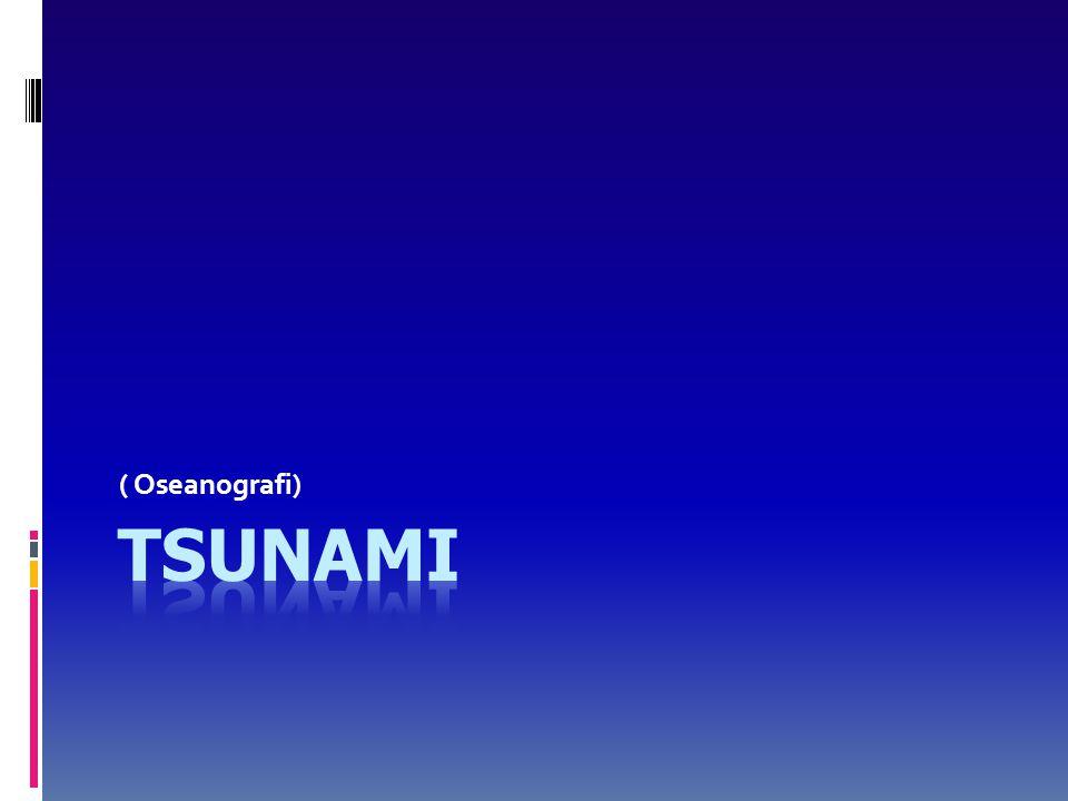 Proses Terjadinya Tsunami (lanjutan..)  Kecepatan gelombang tsunami tergantung pada kedalaman laut di mana gelombang terjadi, dimana kecepatannya bisa mencapai ratusan kilometer per jam.