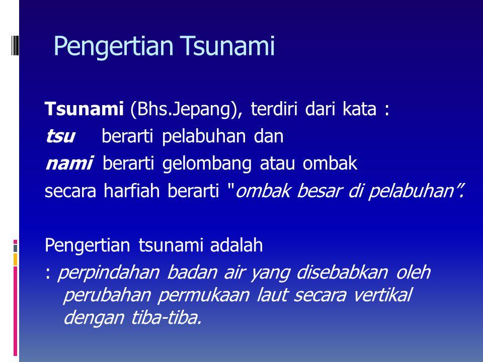 Pengertian Tsunami Tsunami (Bhs.Jepang), terdiri dari kata : tsu berarti pelabuhan dan nami berarti gelombang atau ombak secara harfiah berarti ombak besar di pelabuhan .