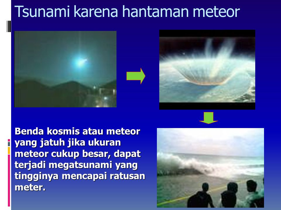 Tsunami karena hantaman meteor Benda kosmis atau meteor yang jatuh jika ukuran meteor cukup besar, dapat terjadi megatsunami yang tingginya mencapai ratusan meter.